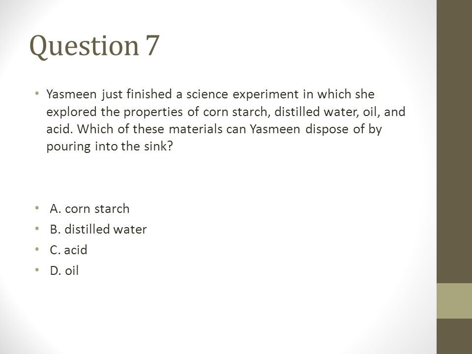 Question 7 Yasmeen just finished a science experiment in which she explored the properties of corn starch, distilled water, oil, and acid. Which of th