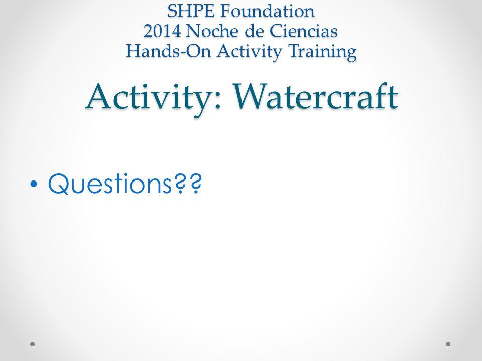 Activity: Watercraft SHPE Foundation 2014 Noche de Ciencias Hands-On Activity Training Questions??