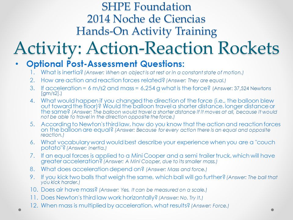 Activity: Action-Reaction Rockets SHPE Foundation 2014 Noche de Ciencias Hands-On Activity Training Optional Post-Assessment Questions: 1.What is iner