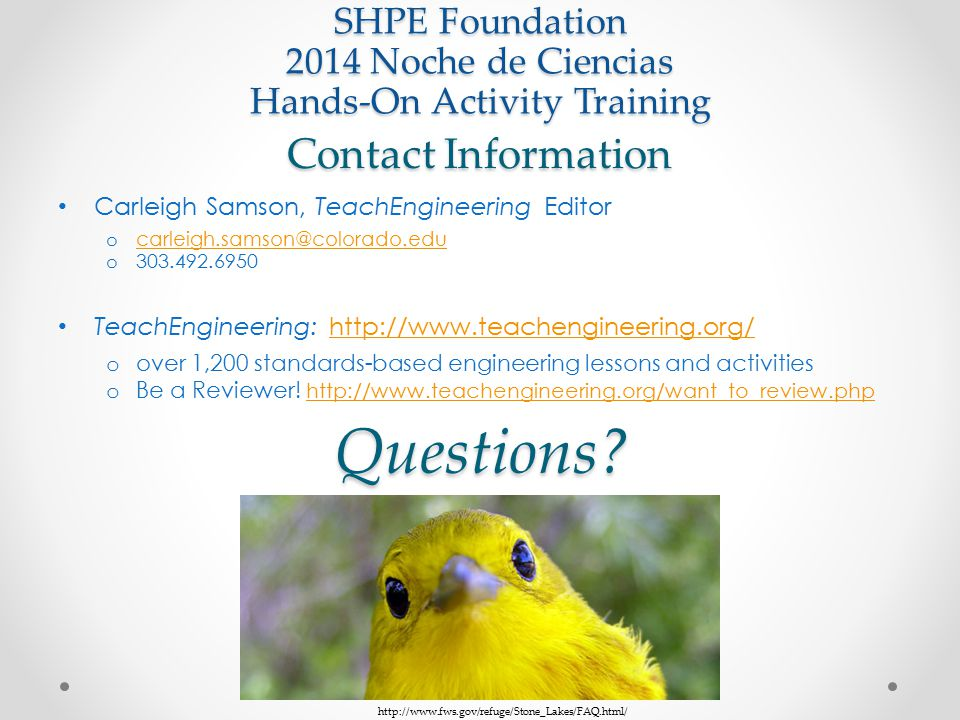 Contact Information Carleigh Samson, TeachEngineering Editor o carleigh.samson@colorado.edu carleigh.samson@colorado.edu o 303.492.6950 TeachEngineering: http://www.teachengineering.org/http://www.teachengineering.org/ o over 1,200 standards-based engineering lessons and activities o Be a Reviewer.