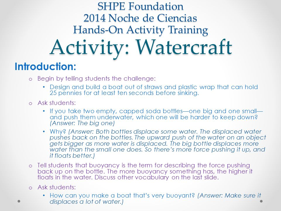 Activity: Watercraft SHPE Foundation 2014 Noche de Ciencias Hands-On Activity Training Introduction: o Begin by telling students the challenge: Design