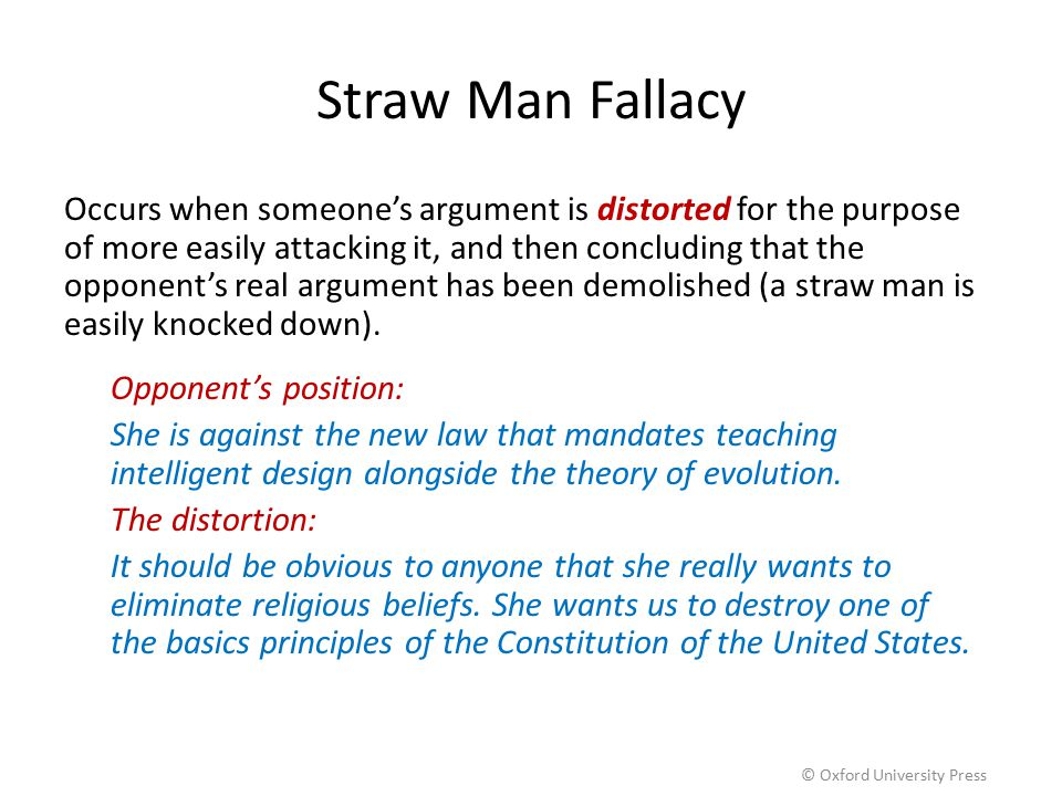 Straw Man Fallacy Occurs when someone's argument is distorted for the purpose of more easily attacking it, and then concluding that the opponent's rea