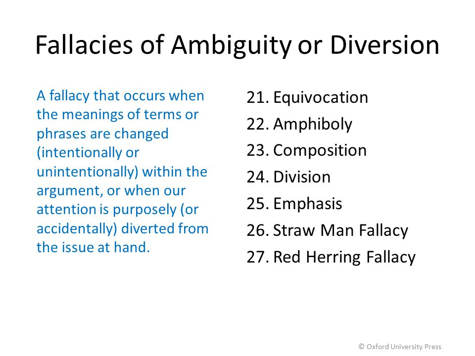 Fallacies of Ambiguity or Diversion A fallacy that occurs when the meanings of terms or phrases are changed (intentionally or unintentionally) within