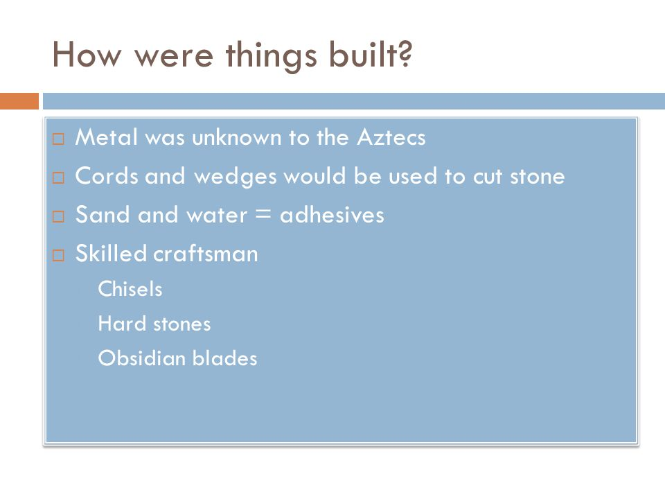 How were things built?  Metal was unknown to the Aztecs  Cords and wedges would be used to cut stone  Sand and water = adhesives  Skilled craftsma