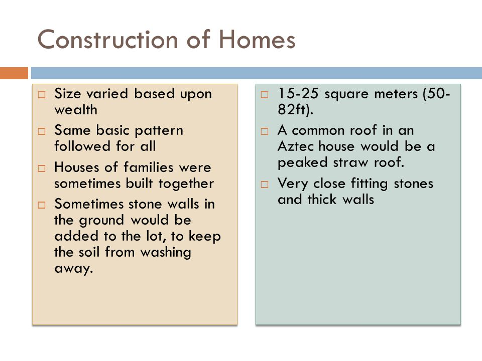 Construction of Homes  Size varied based upon wealth  Same basic pattern followed for all  Houses of families were sometimes built together  Somet