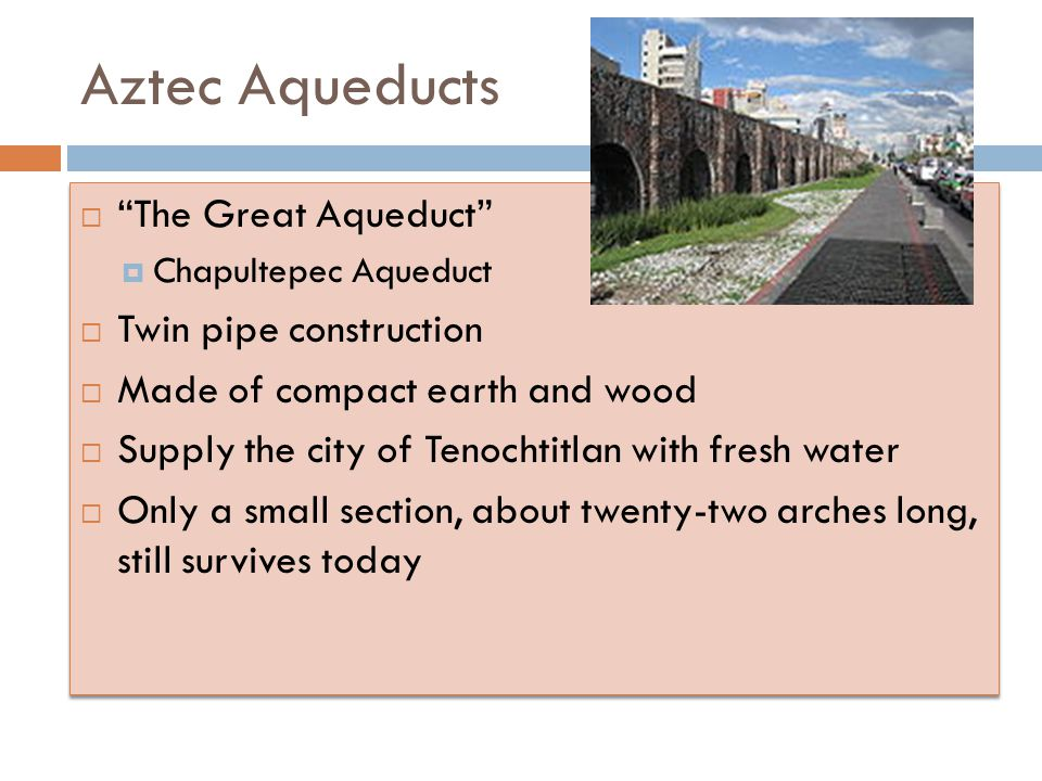 Aztec Aqueducts  The Great Aqueduct  Chapultepec Aqueduct  Twin pipe construction  Made of compact earth and wood  Supply the city of Tenochtitlan with fresh water  Only a small section, about twenty-two arches long, still survives today  The Great Aqueduct  Chapultepec Aqueduct  Twin pipe construction  Made of compact earth and wood  Supply the city of Tenochtitlan with fresh water  Only a small section, about twenty-two arches long, still survives today