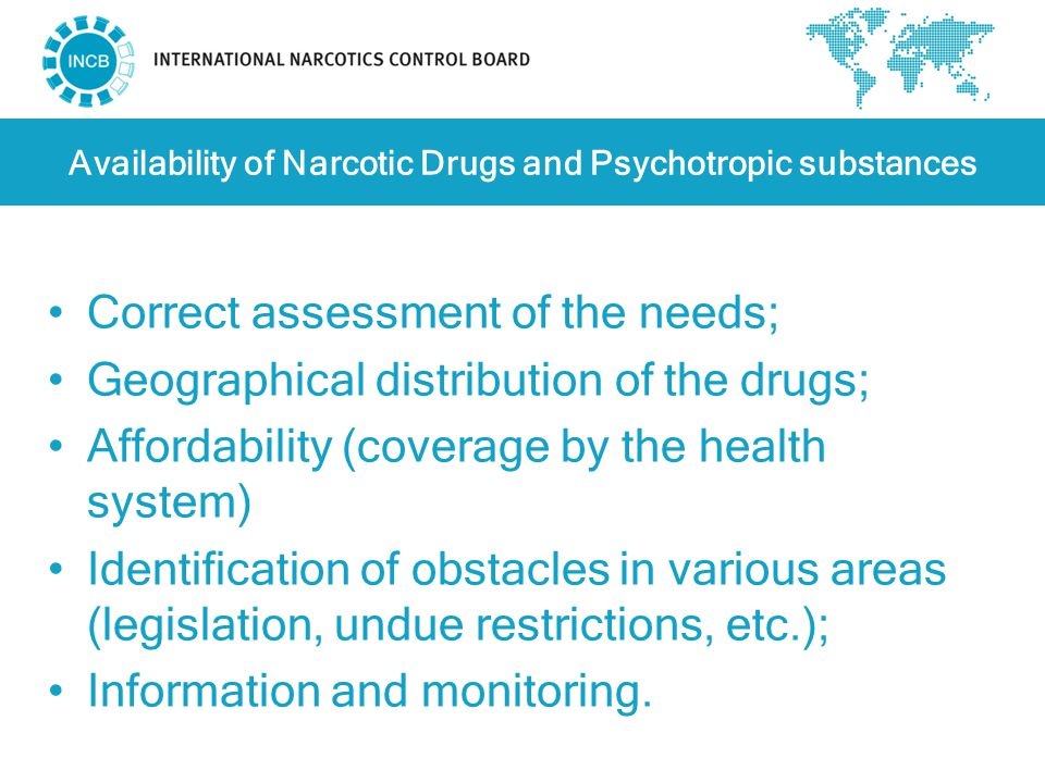 Availability of Narcotic Drugs and Psychotropic substances Correct assessment of the needs; Geographical distribution of the drugs; Affordability (coverage by the health system) Identification of obstacles in various areas (legislation, undue restrictions, etc.); Information and monitoring.
