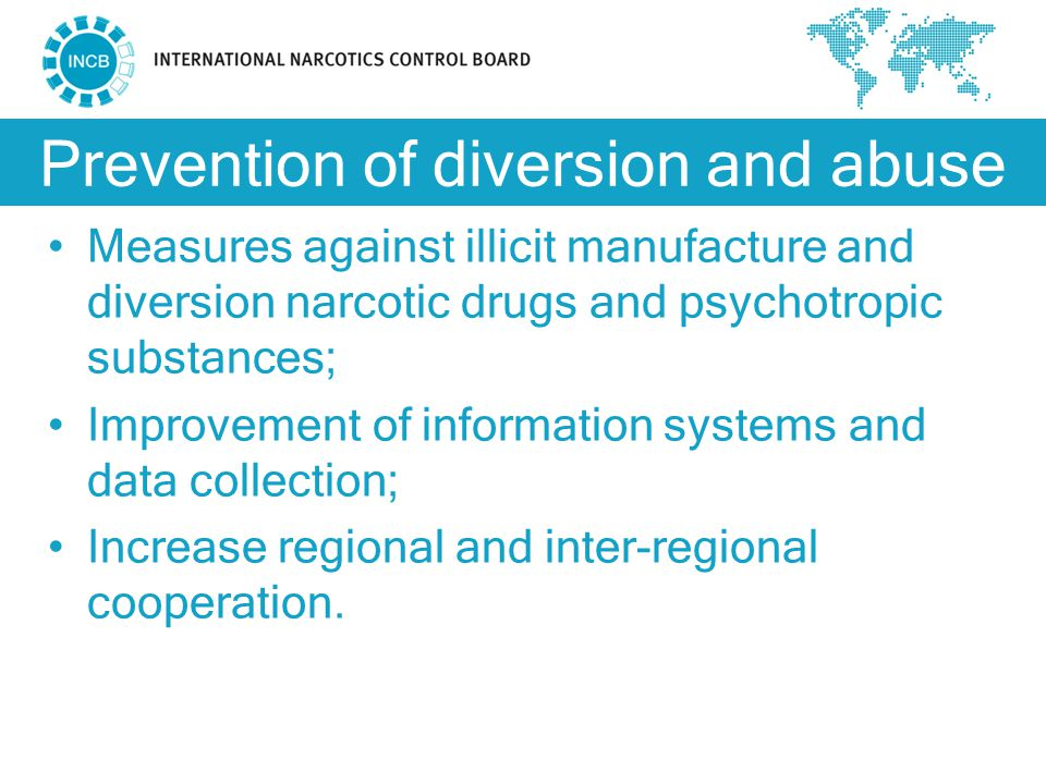 Prevention of diversion and abuse Measures against illicit manufacture and diversion narcotic drugs and psychotropic substances; Improvement of information systems and data collection; Increase regional and inter-regional cooperation.