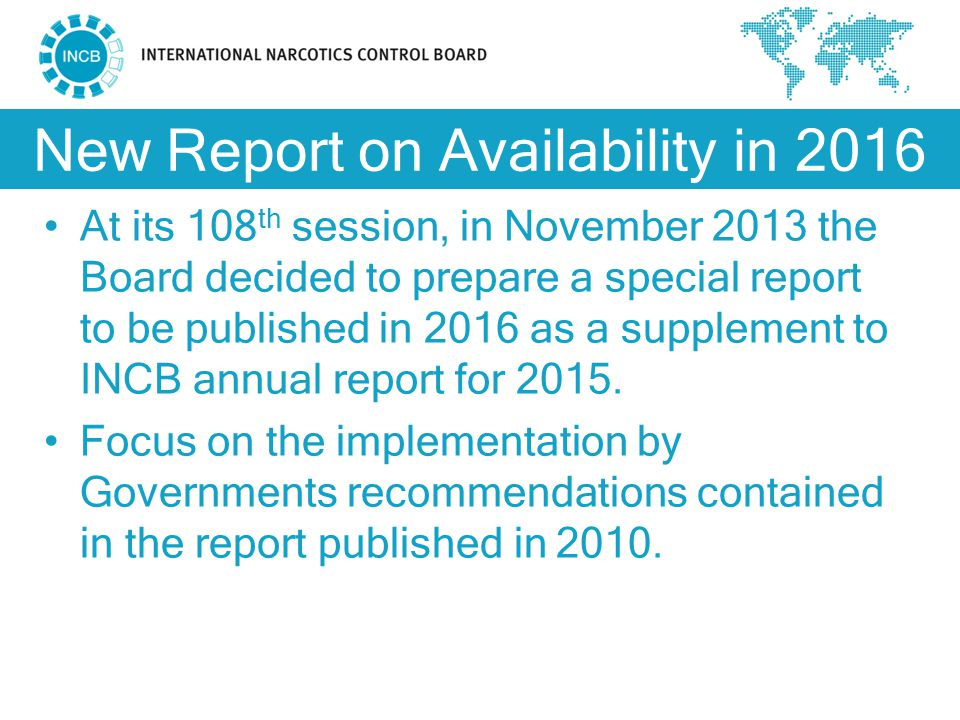 New Report on Availability in 2016 At its 108 th session, in November 2013 the Board decided to prepare a special report to be published in 2016 as a supplement to INCB annual report for 2015.