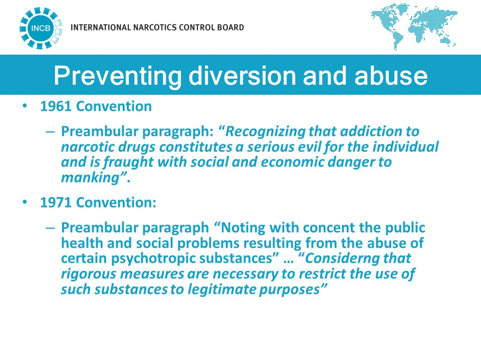 Preventing diversion and abuse 1961 Convention – Preambular paragraph: Recognizing that addiction to narcotic drugs constitutes a serious evil for the individual and is fraught with social and economic danger to manking .