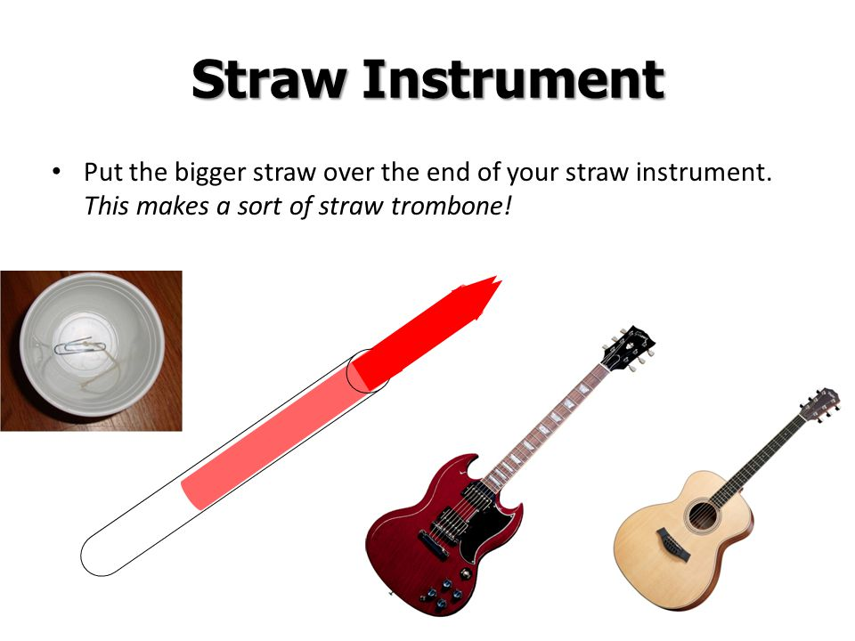 7 Straw Instrument Put the bigger straw over the end of your straw instrument. This makes a sort of straw trombone!