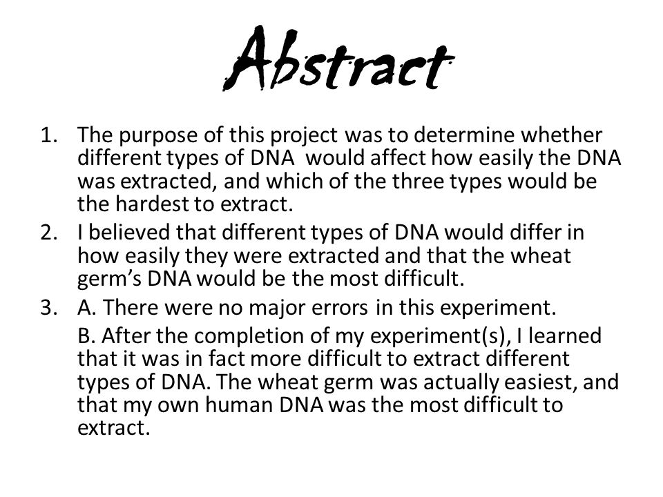 Abstract 1.The purpose of this project was to determine whether different types of DNA would affect how easily the DNA was extracted, and which of the