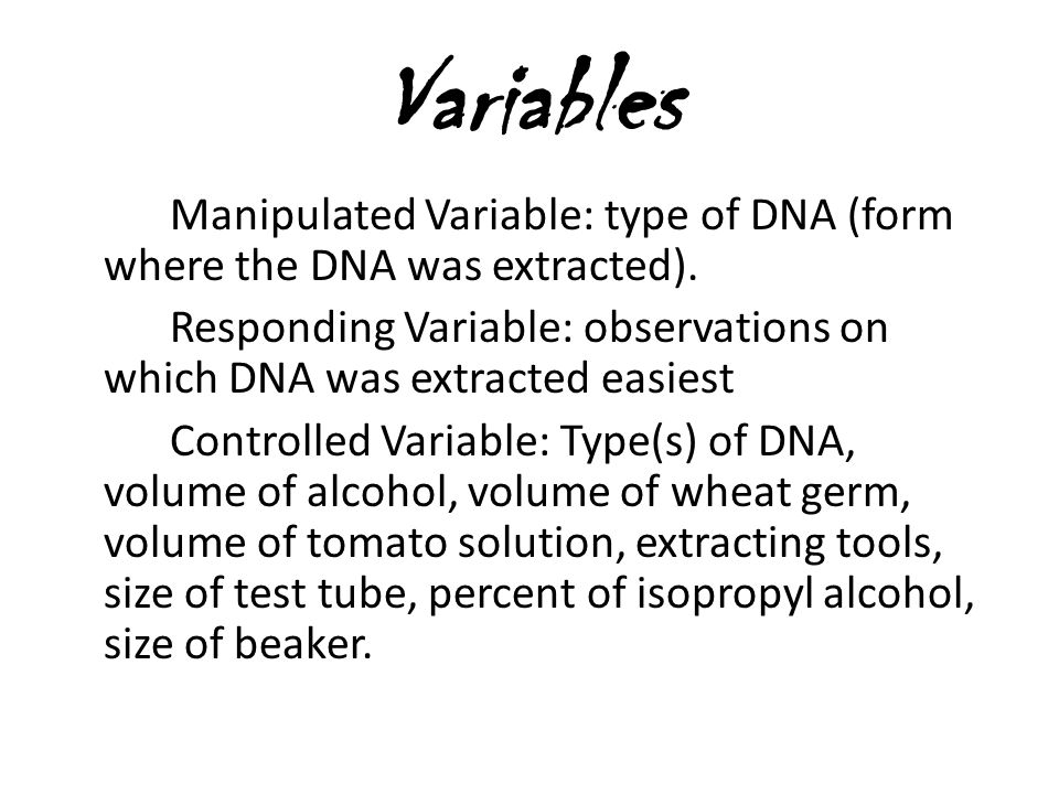 Variables Manipulated Variable: type of DNA (form where the DNA was extracted). Responding Variable: observations on which DNA was extracted easiest C