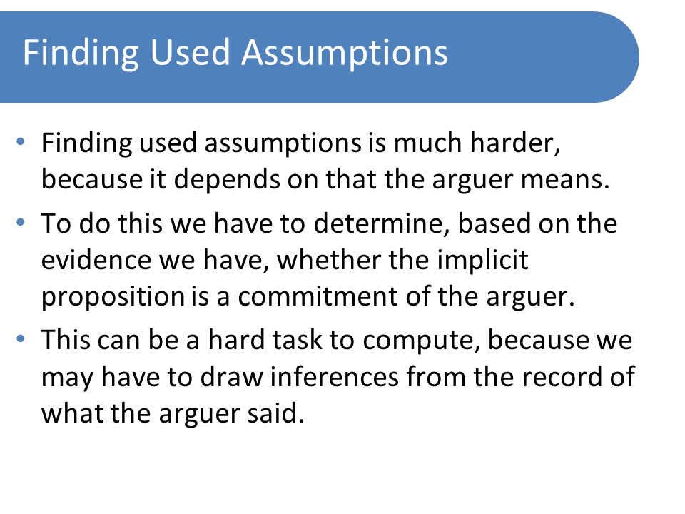 Finding Used Assumptions Finding used assumptions is much harder, because it depends on that the arguer means.
