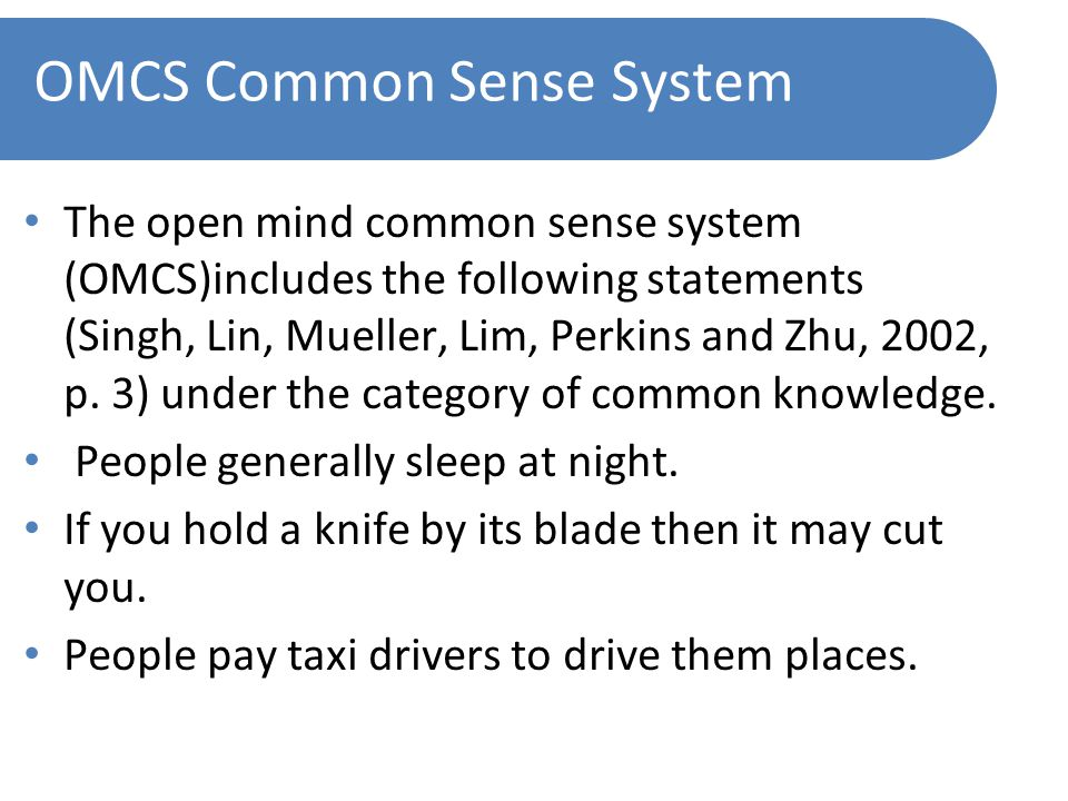 OMCS Common Sense System The open mind common sense system (OMCS)includes the following statements (Singh, Lin, Mueller, Lim, Perkins and Zhu, 2002, p.