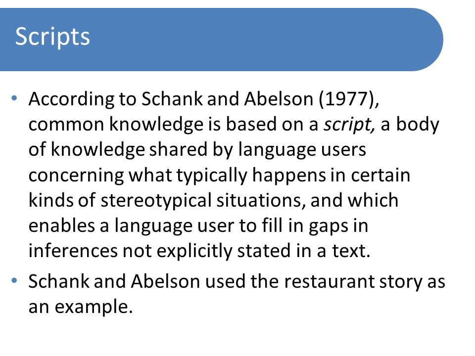 Scripts According to Schank and Abelson (1977), common knowledge is based on a script, a body of knowledge shared by language users concerning what typically happens in certain kinds of stereotypical situations, and which enables a language user to fill in gaps in inferences not explicitly stated in a text.