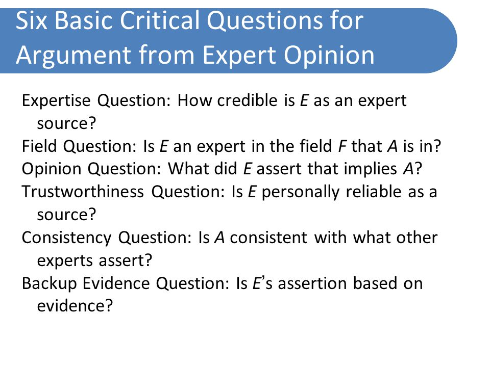 Six Basic Critical Questions for Argument from Expert Opinion Expertise Question: How credible is E as an expert source.