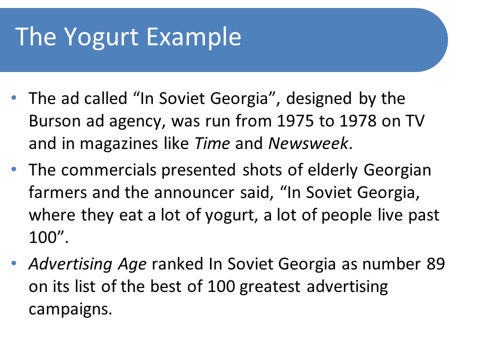 The Yogurt Example The ad called In Soviet Georgia , designed by the Burson ad agency, was run from 1975 to 1978 on TV and in magazines like Time and Newsweek.