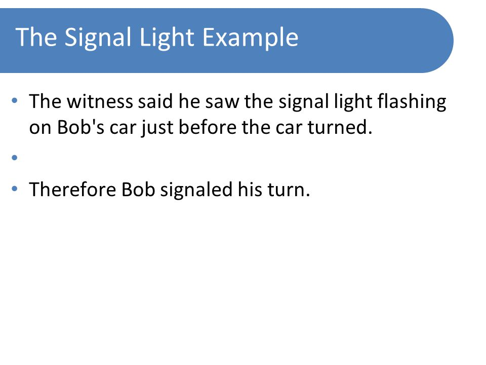 The Signal Light Example The witness said he saw the signal light flashing on Bob s car just before the car turned.