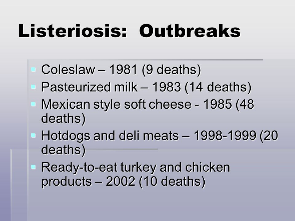 Listeriosis: Outbreaks  Coleslaw – 1981 (9 deaths)  Pasteurized milk – 1983 (14 deaths)  Mexican style soft cheese - 1985 (48 deaths)  Hotdogs and