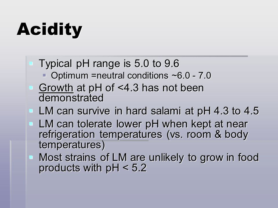 Acidity  Typical pH range is 5.0 to 9.6  Optimum =neutral conditions ~6.0 - 7.0  Growth at pH of <4.3 has not been demonstrated  LM can survive in