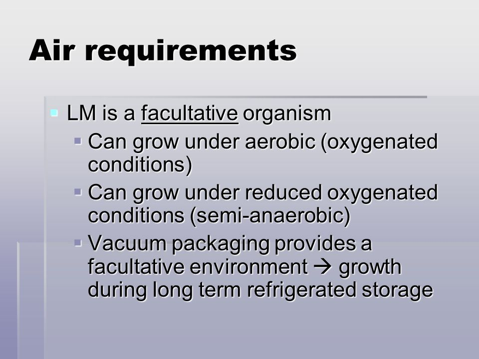 Air requirements  LM is a facultative organism  Can grow under aerobic (oxygenated conditions)  Can grow under reduced oxygenated conditions (semi-
