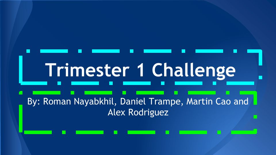 Trimester 1 Challenge By: Roman Nayabkhil, Daniel Trampe, Martin Cao and Alex Rodriguez