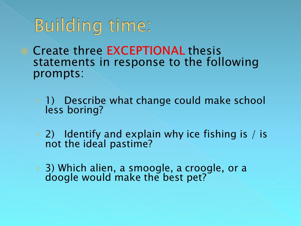  Create three EXCEPTIONAL thesis statements in response to the following prompts: › 1) Describe what change could make school less boring.