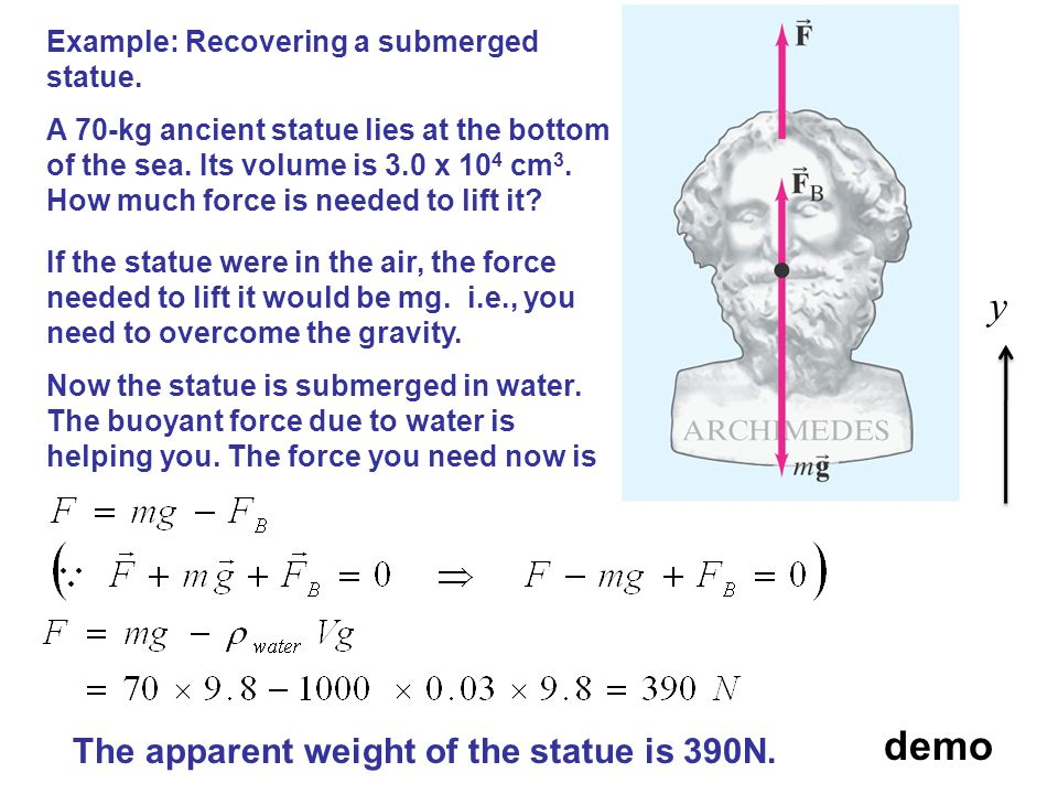 Example: Recovering a submerged statue. A 70-kg ancient statue lies at the bottom of the sea. Its volume is 3.0 x 10 4 cm 3. How much force is needed