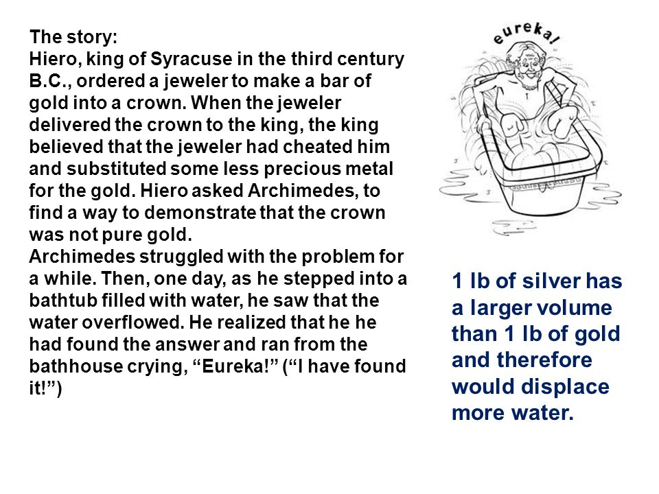 The story: Hiero, king of Syracuse in the third century B.C., ordered a jeweler to make a bar of gold into a crown. When the jeweler delivered the cro