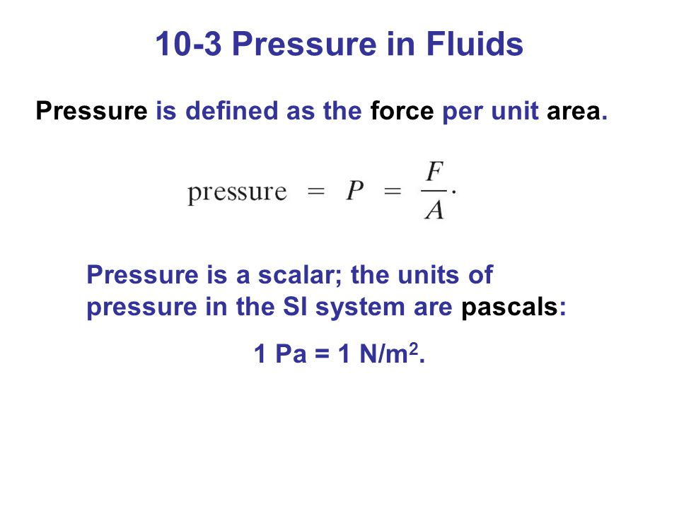 Pressure is defined as the force per unit area. Pressure is a scalar; the units of pressure in the SI system are pascals: 1 Pa = 1 N/m 2. 10-3 Pressur