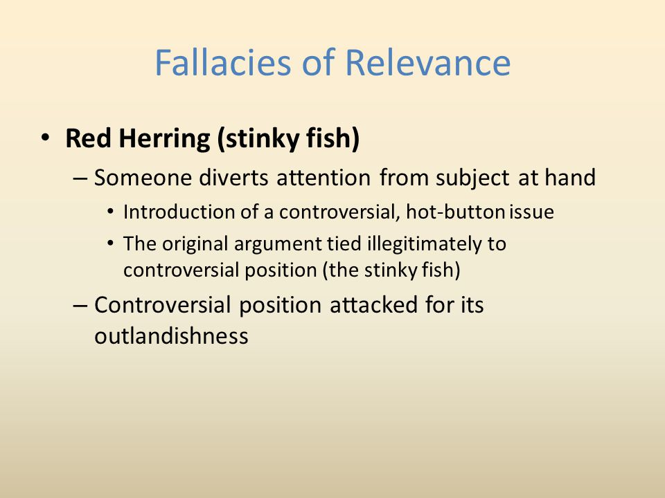 Fallacies of Relevance Red Herring (stinky fish) – Someone diverts attention from subject at hand Introduction of a controversial, hot-button issue The original argument tied illegitimately to controversial position (the stinky fish) – Controversial position attacked for its outlandishness