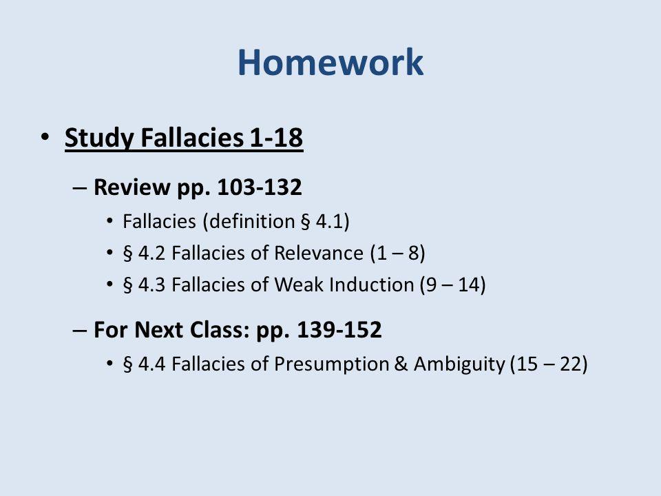 Homework Study Fallacies 1-18 – Review pp. 103-132 Fallacies (definition § 4.1) § 4.2 Fallacies of Relevance (1 – 8) § 4.3 Fallacies of Weak Induction