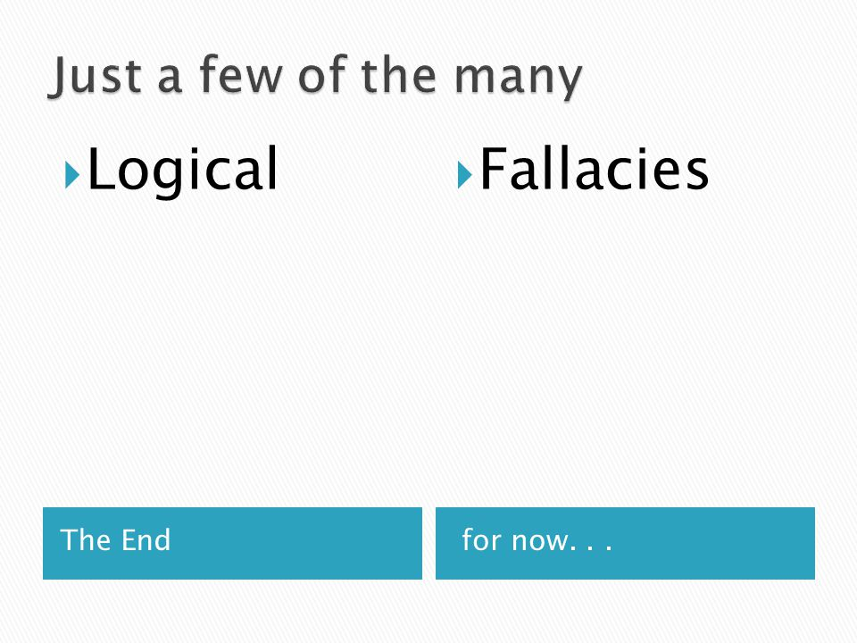 The End for now...  Logical  Fallacies
