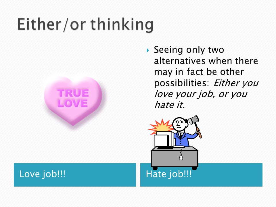 Love job!!!Hate job!!!  Seeing only two alternatives when there may in fact be other possibilities: Either you love your job, or you hate it.