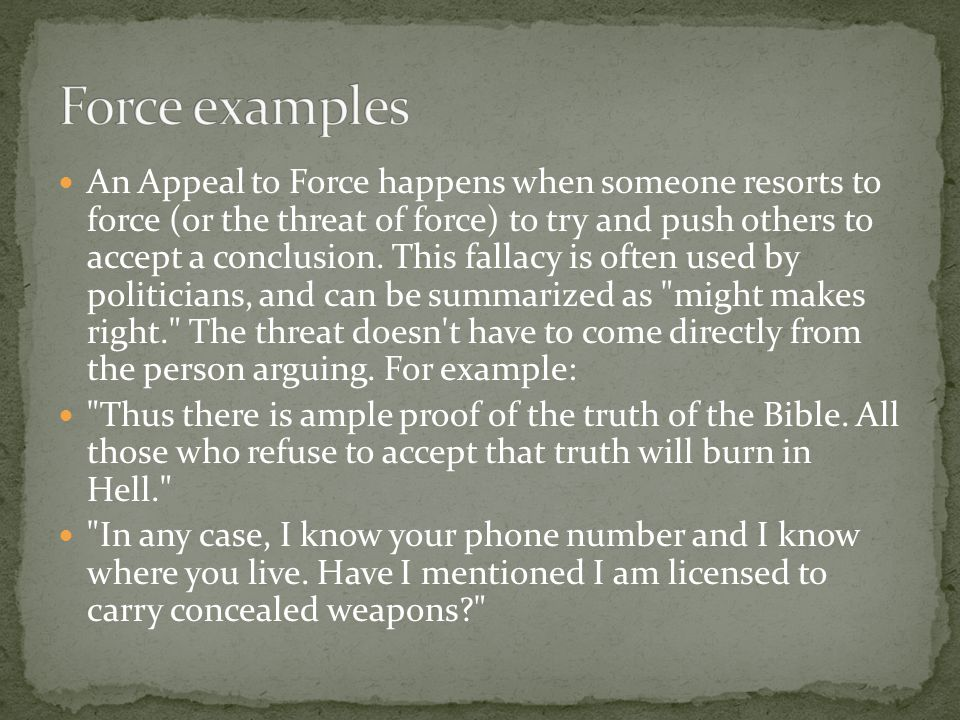 An Appeal to Force happens when someone resorts to force (or the threat of force) to try and push others to accept a conclusion. This fallacy is often