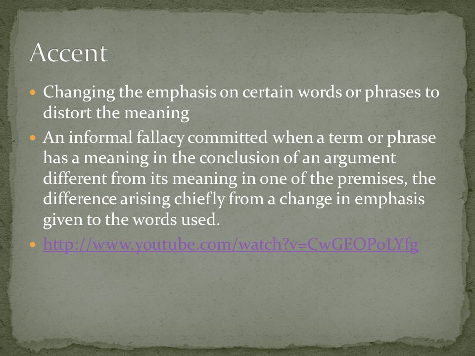 Changing the emphasis on certain words or phrases to distort the meaning An informal fallacy committed when a term or phrase has a meaning in the conc