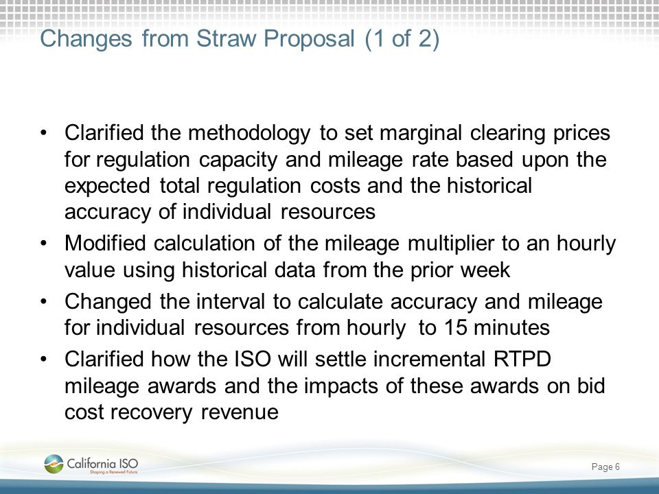 Changes from Straw Proposal (1 of 2) Clarified the methodology to set marginal clearing prices for regulation capacity and mileage rate based upon the expected total regulation costs and the historical accuracy of individual resources Modified calculation of the mileage multiplier to an hourly value using historical data from the prior week Changed the interval to calculate accuracy and mileage for individual resources from hourly to 15 minutes Clarified how the ISO will settle incremental RTPD mileage awards and the impacts of these awards on bid cost recovery revenue Page 6