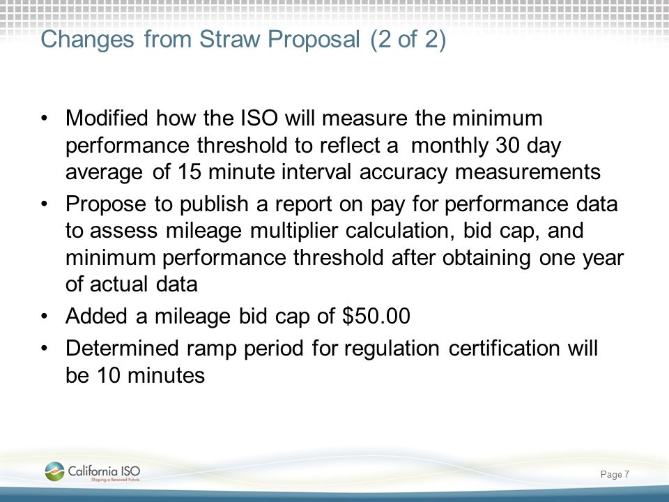 Changes from Straw Proposal (2 of 2) Modified how the ISO will measure the minimum performance threshold to reflect a monthly 30 day average of 15 min