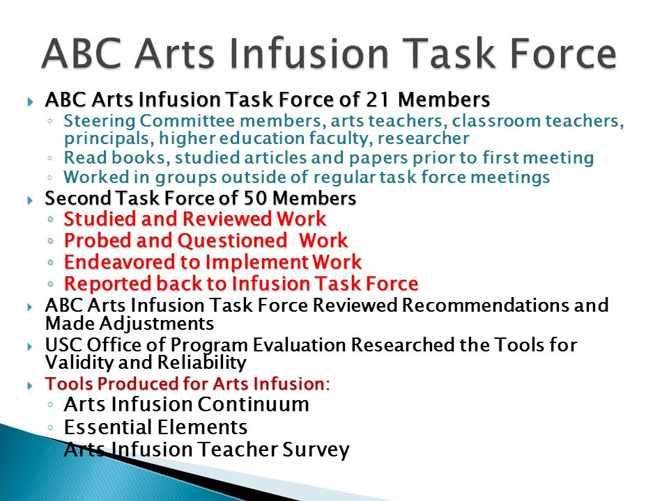  ABC Arts Infusion Task Force of 21 Members ◦ Steering Committee members, arts teachers, classroom teachers, principals, higher education faculty, researcher ◦ Read books, studied articles and papers prior to first meeting ◦ Worked in groups outside of regular task force meetings  Second Task Force of 50 Members ◦ Studied and Reviewed Work ◦ Probed and Questioned Work ◦ Endeavored to Implement Work ◦ Reported back to Infusion Task Force  ABC Arts Infusion Task Force Reviewed Recommendations and Made Adjustments  USC Office of Program Evaluation Researched the Tools for Validity and Reliability  Tools Produced for Arts Infusion: ◦ Arts Infusion Continuum ◦ Essential Elements ◦ Arts Infusion Teacher Survey