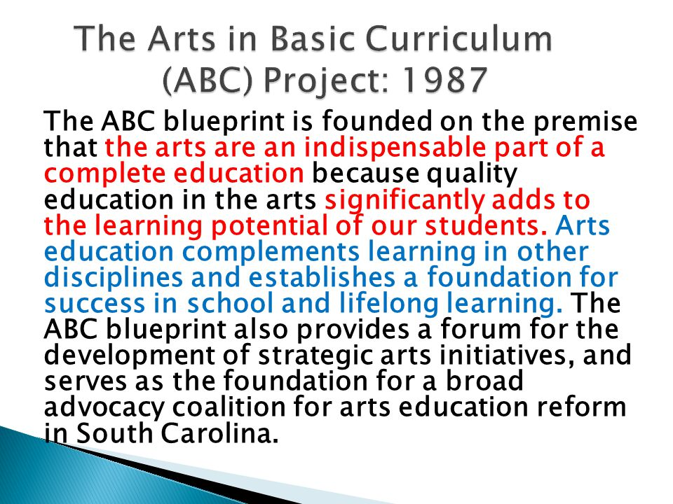 The ABC blueprint is founded on the premise that the arts are an indispensable part of a complete education because quality education in the arts significantly adds to the learning potential of our students.