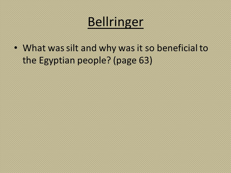 Bellringer What was silt and why was it so beneficial to the Egyptian people? (page 63)