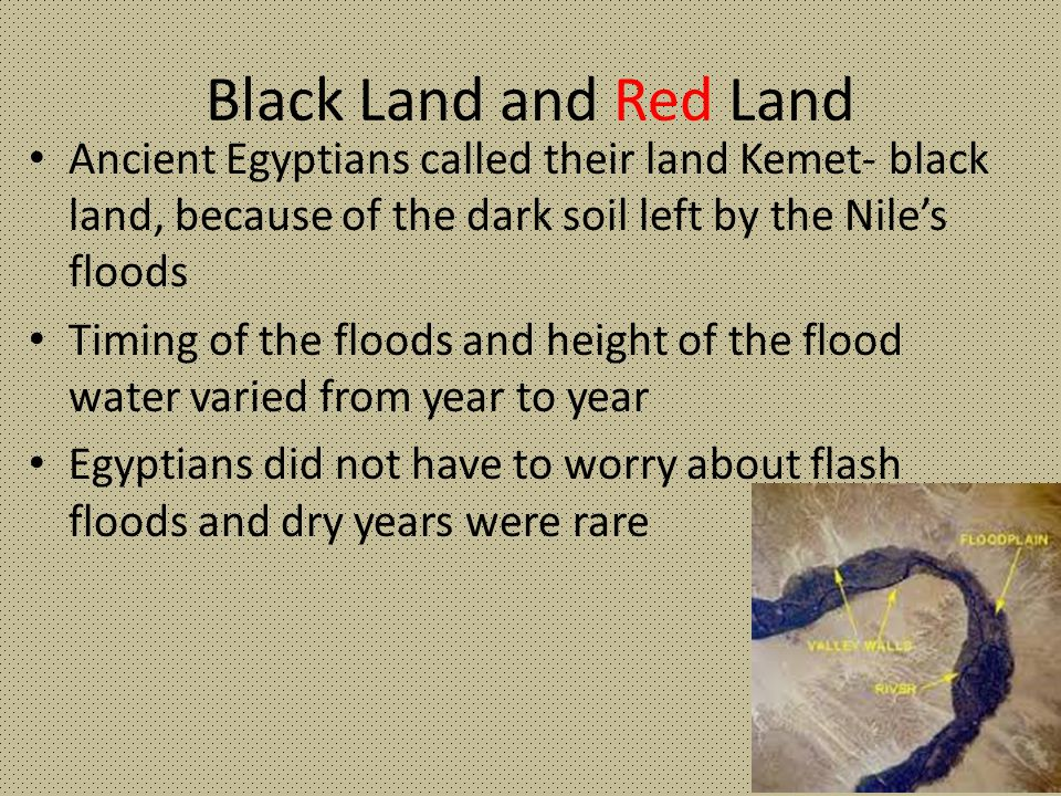 Black Land and Red Land Ancient Egyptians called their land Kemet- black land, because of the dark soil left by the Nile's floods Timing of the floods