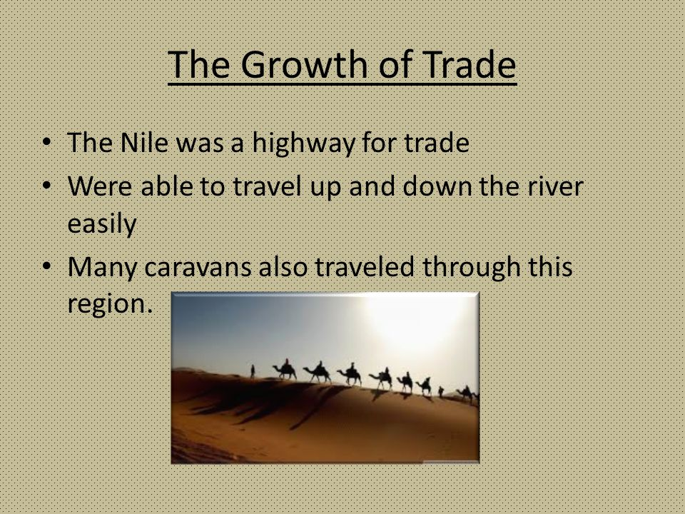 The Growth of Trade The Nile was a highway for trade Were able to travel up and down the river easily Many caravans also traveled through this region.
