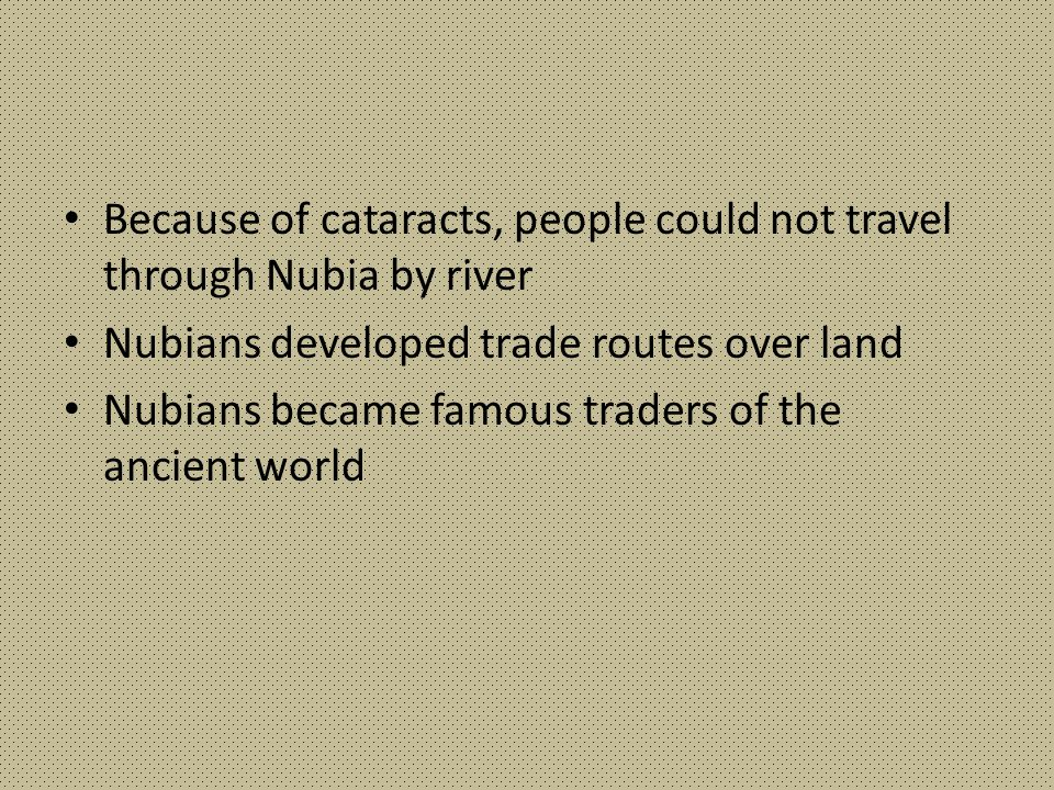 Because of cataracts, people could not travel through Nubia by river Nubians developed trade routes over land Nubians became famous traders of the anc