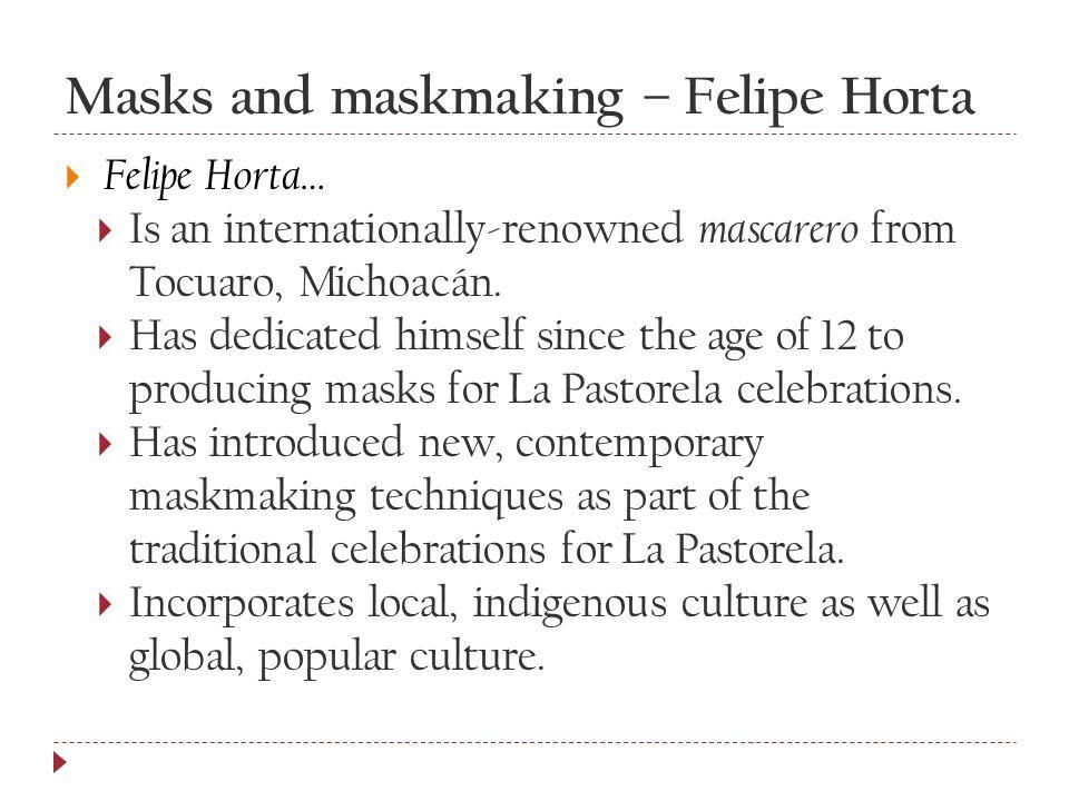 Masks and maskmaking – Felipe Horta  Felipe Horta…  Is an internationally-renowned mascarero from Tocuaro, Michoacán.