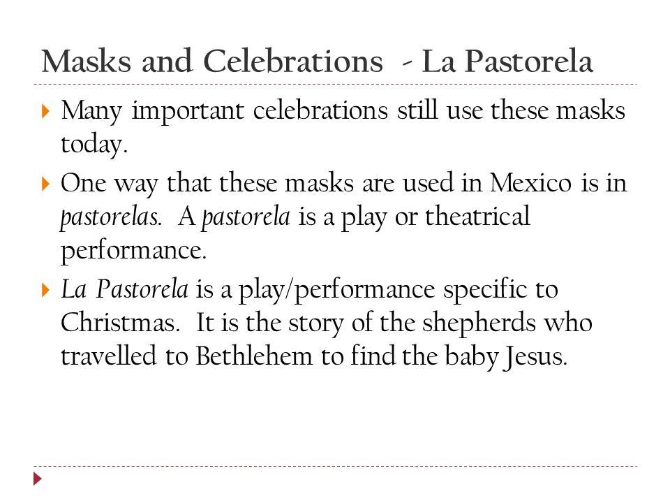 Masks and Celebrations - La Pastorela  Many important celebrations still use these masks today.