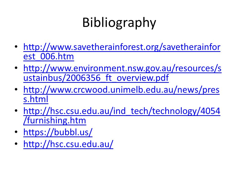 Bibliography http://www.savetherainforest.org/savetherainfor est_006.htm http://www.savetherainforest.org/savetherainfor est_006.htm http://www.environment.nsw.gov.au/resources/s ustainbus/2006356_ft_overview.pdf http://www.environment.nsw.gov.au/resources/s ustainbus/2006356_ft_overview.pdf http://www.crcwood.unimelb.edu.au/news/pres s.html http://www.crcwood.unimelb.edu.au/news/pres s.html http://hsc.csu.edu.au/ind_tech/technology/4054 /furnishing.htm http://hsc.csu.edu.au/ind_tech/technology/4054 /furnishing.htm https://bubbl.us/ http://hsc.csu.edu.au/