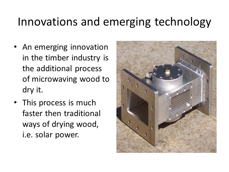 Innovations and emerging technology An emerging innovation in the timber industry is the additional process of microwaving wood to dry it.