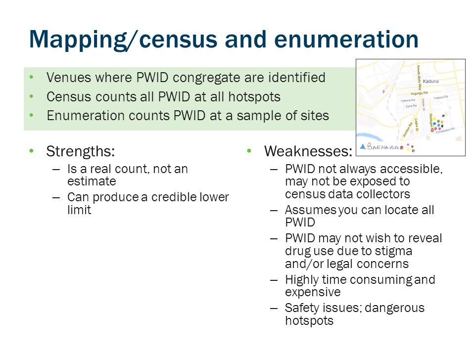 Mapping/census and enumeration Strengths: – Is a real count, not an estimate – Can produce a credible lower limit Weaknesses: – PWID not always accessible, may not be exposed to census data collectors – Assumes you can locate all PWID – PWID may not wish to reveal drug use due to stigma and/or legal concerns – Highly time consuming and expensive – Safety issues; dangerous hotspots Venues where PWID congregate are identified Census counts all PWID at all hotspots Enumeration counts PWID at a sample of sites